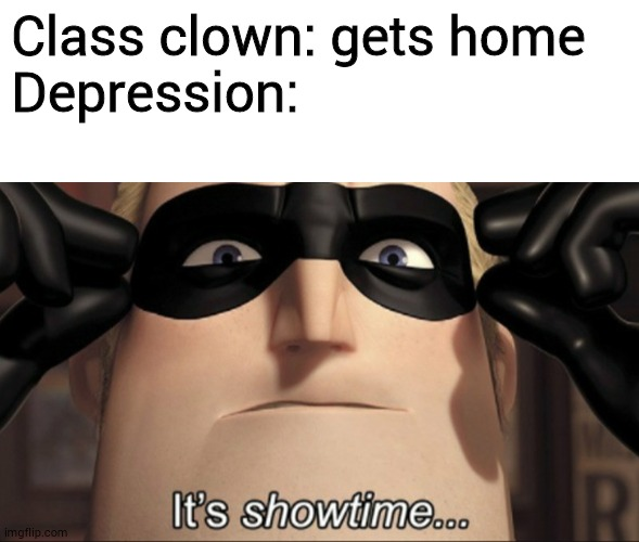 Class clown: gets home Depression: | image tagged in blank white template,it's showtime | made w/ Imgflip meme maker