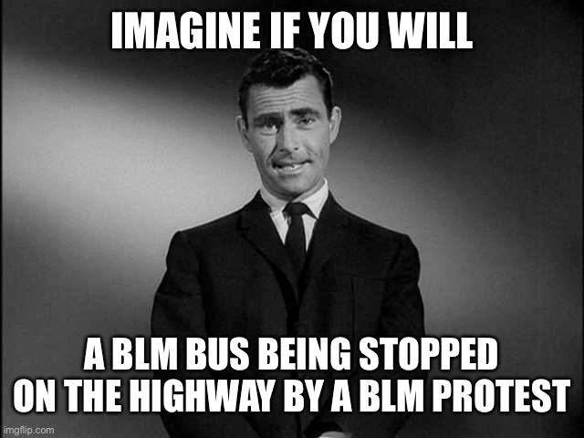 rod serling twilight zone | IMAGINE IF YOU WILL A BLM BUS BEING STOPPED ON THE HIGHWAY BY A BLM PROTEST | image tagged in rod serling twilight zone | made w/ Imgflip meme maker