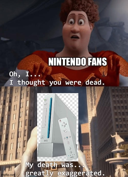 Wii are alive |  NINTENDO FANS | image tagged in my death was greatly exaggerated,wii,memes,funny,megamind,just dance 2020 | made w/ Imgflip meme maker