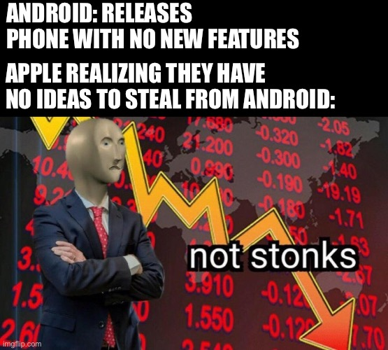 apple vs android |  ANDROID: RELEASES PHONE WITH NO NEW FEATURES; APPLE REALIZING THEY HAVE NO IDEAS TO STEAL FROM ANDROID: | image tagged in not stonks,ios,funny,apple,android,tech | made w/ Imgflip meme maker