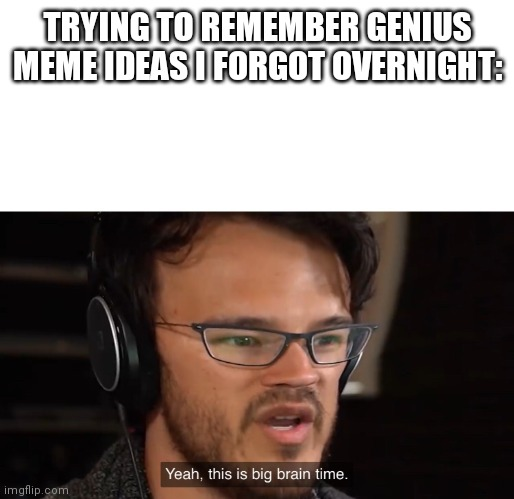 Yeah, this is big brain time |  TRYING TO REMEMBER GENIUS MEME IDEAS I FORGOT OVERNIGHT: | image tagged in yeah this is big brain time | made w/ Imgflip meme maker