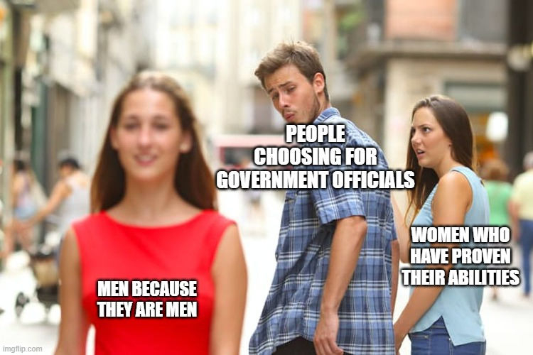discrimination |  PEOPLE CHOOSING FOR GOVERNMENT OFFICIALS; WOMEN WHO HAVE PROVEN THEIR ABILITIES; MEN BECAUSE THEY ARE MEN | image tagged in memes,distracted boyfriend | made w/ Imgflip meme maker