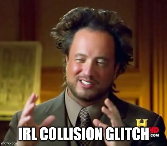 Ancient Aliens Meme | IRL COLLISION GLITCH | image tagged in memes,ancient aliens | made w/ Imgflip meme maker