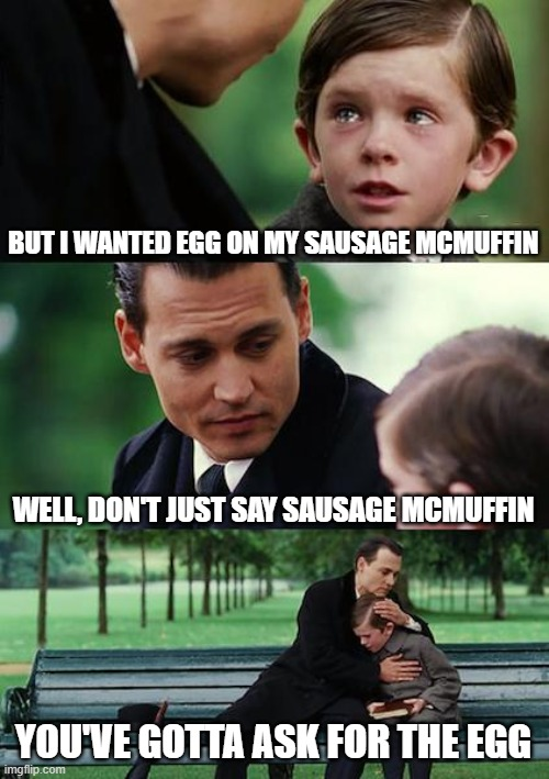 Conversations in the Drive Through |  BUT I WANTED EGG ON MY SAUSAGE MCMUFFIN; WELL, DON'T JUST SAY SAUSAGE MCMUFFIN; YOU'VE GOTTA ASK FOR THE EGG | image tagged in memes,finding neverland,mcdonalds,egg | made w/ Imgflip meme maker