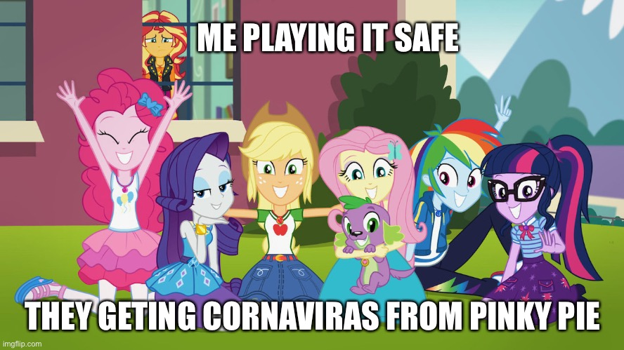 Better safe then sorry! |  ME PLAYING IT SAFE; THEY GETING CORNAVIRAS FROM PINKY PIE | image tagged in my little pony | made w/ Imgflip meme maker