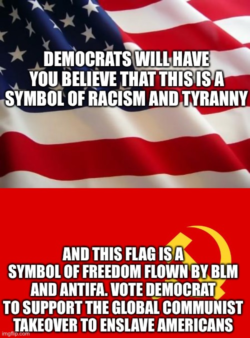 The big switch |  DEMOCRATS WILL HAVE YOU BELIEVE THAT THIS IS A SYMBOL OF RACISM AND TYRANNY; AND THIS FLAG IS A SYMBOL OF FREEDOM FLOWN BY BLM AND ANTIFA. VOTE DEMOCRAT TO SUPPORT THE GLOBAL COMMUNIST TAKEOVER TO ENSLAVE AMERICANS | image tagged in american flag,why isn't the communist flag hate speech,woke,traitor,traitors,democrats | made w/ Imgflip meme maker