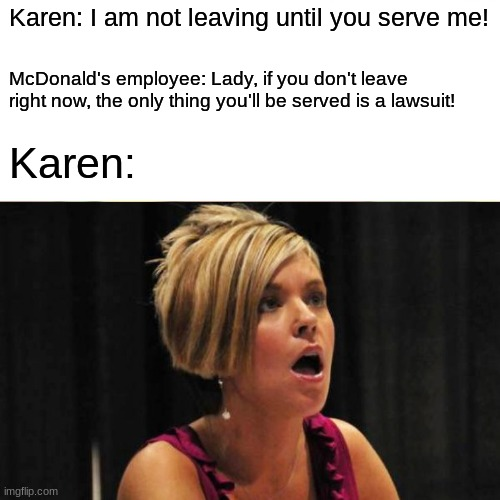 Welcome to the 21st century, may I take your complaint? |  Karen: I am not leaving until you serve me! McDonald's employee: Lady, if you don't leave right now, the only thing you'll be served is a lawsuit! Karen: | image tagged in memes,karen,mcdonalds,angry karen,drama | made w/ Imgflip meme maker