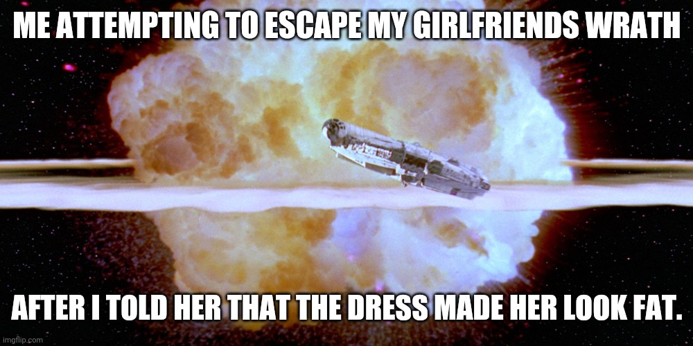 STARWARSSS |  ME ATTEMPTING TO ESCAPE MY GIRLFRIENDS WRATH; AFTER I TOLD HER THAT THE DRESS MADE HER LOOK FAT. | image tagged in starwarsss | made w/ Imgflip meme maker