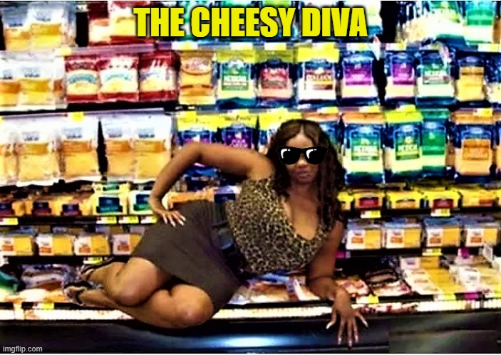 Grocery Store stories |  THE CHEESY DIVA | image tagged in funny meme,cheese,diva,grocery store,shopping,supermarket | made w/ Imgflip meme maker