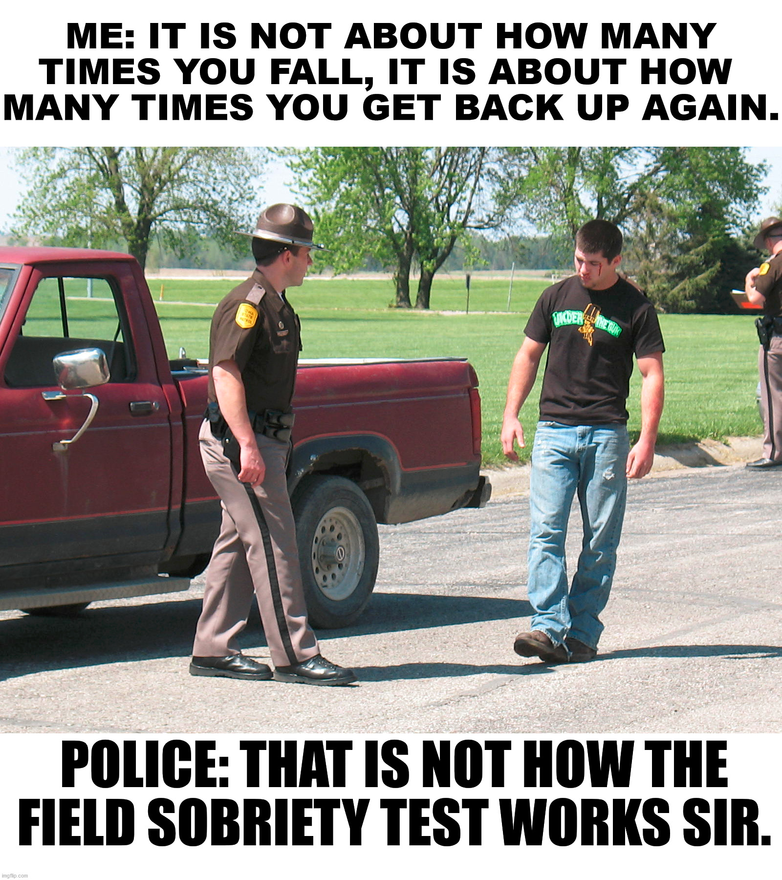 Is this Inspirational? Get back up again. |  ME: IT IS NOT ABOUT HOW MANY TIMES YOU FALL, IT IS ABOUT HOW  MANY TIMES YOU GET BACK UP AGAIN. POLICE: THAT IS NOT HOW THE FIELD SOBRIETY TEST WORKS SIR. | image tagged in police,sobriety,test,drunk guy | made w/ Imgflip meme maker