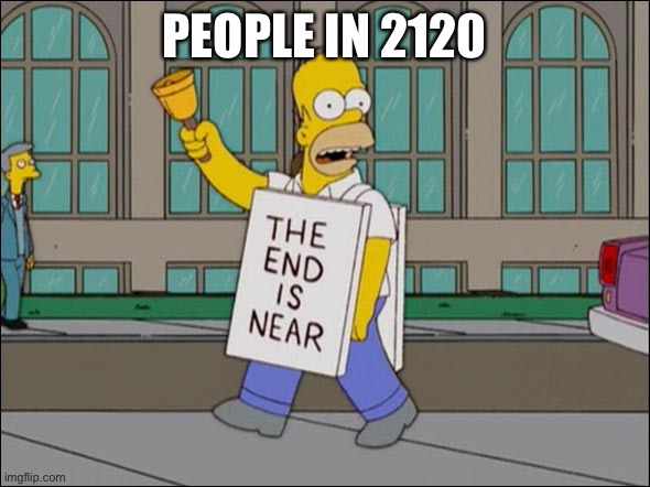 end is near | PEOPLE IN 2120 | image tagged in end is near | made w/ Imgflip meme maker