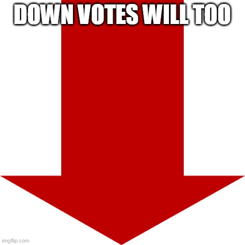 Red arrow | DOWN VOTES WILL TOO | image tagged in red arrow | made w/ Imgflip meme maker