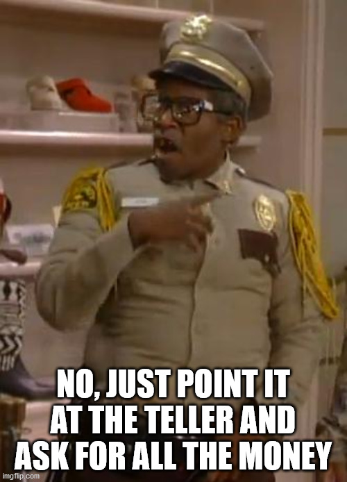 Mr. Otis the Security Guard from Martin | NO, JUST POINT IT AT THE TELLER AND ASK FOR ALL THE MONEY | image tagged in mr otis the security guard from martin | made w/ Imgflip meme maker