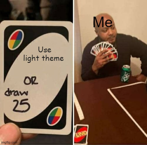 UNO Draw 25 Cards Meme |  Me; Use light theme | image tagged in memes,uno draw 25 cards | made w/ Imgflip meme maker