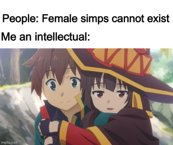 Megumin is secretly loving on Kazuma... |  People: Female simps cannot exist; Me an intellectual: | image tagged in megumin hangs on kazuma,memes,anime,konosuba | made w/ Imgflip meme maker