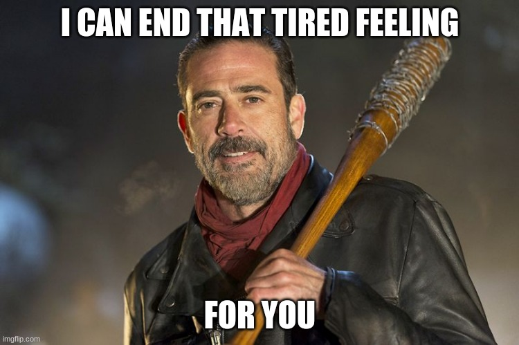 Some solutions are better than others |  I CAN END THAT TIRED FEELING; FOR YOU | image tagged in negan,some solutions are better than others,i can make the hurt go away,just trying to help,negan and lucille,help someone when | made w/ Imgflip meme maker