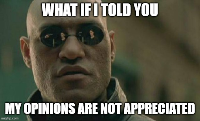 Matrix Morpheus Meme |  WHAT IF I TOLD YOU; MY OPINIONS ARE NOT APPRECIATED | image tagged in memes,matrix morpheus | made w/ Imgflip meme maker