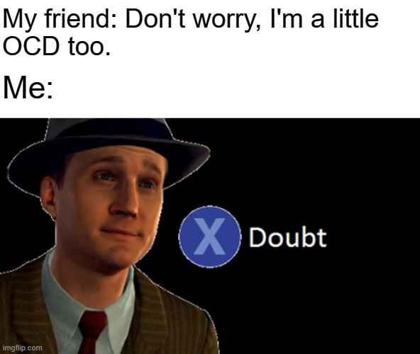 Skeptical |  My friend: Don't worry, I'm a little OCD too. Me: | image tagged in la noire press x to doubt,ocd,obsessive-compulsive,intrusive thoughts,anxiety,mental illness | made w/ Imgflip meme maker