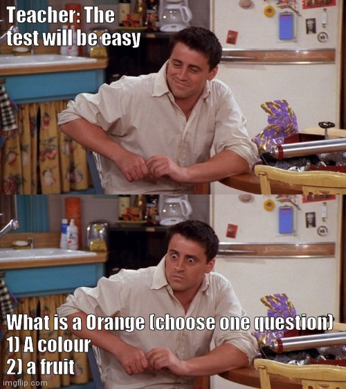 Joey meme |  Teacher: The test will be easy; What is a Orange (choose one question)   1) A colour 2) a fruit | image tagged in joey meme | made w/ Imgflip meme maker