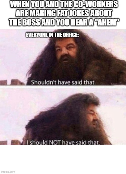"OH SHIT |  WHEN YOU AND THE CO-WORKERS ARE MAKING FAT JOKES ABOUT THE BOSS AND YOU HEAR A ""AHEM""; EVERYONE IN THE OFFICE: 