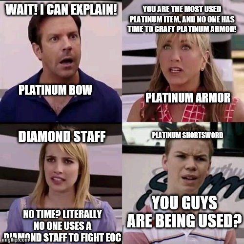 Platinum items in a shellnut |  YOU ARE THE MOST USED PLATINUM ITEM, AND NO ONE HAS TIME TO CRAFT PLATINUM ARMOR! WAIT! I CAN EXPLAIN! PLATINUM BOW; PLATINUM ARMOR; DIAMOND STAFF; PLATINUM SHORTSWORD; YOU GUYS ARE BEING USED? NO TIME? LITERALLY NO ONE USES A DIAMOND STAFF TO FIGHT EOC | image tagged in we are the millers | made w/ Imgflip meme maker