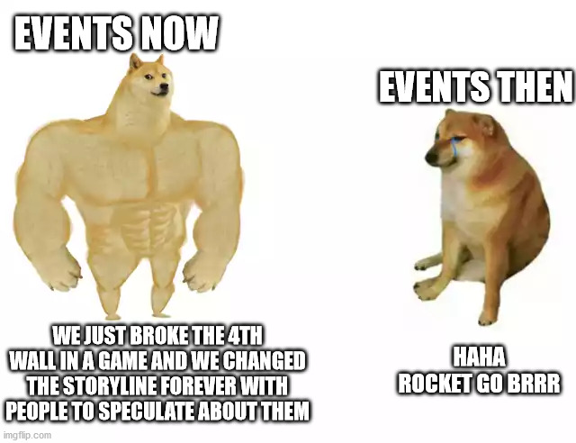 Last of the fortnite memes |  EVENTS NOW; EVENTS THEN; HAHA ROCKET GO BRRR; WE JUST BROKE THE 4TH WALL IN A GAME AND WE CHANGED THE STORYLINE FOREVER WITH PEOPLE TO SPECULATE ABOUT THEM | image tagged in buff doge vs cheems | made w/ Imgflip meme maker