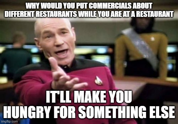 Picard Wtf |  WHY WOULD YOU PUT COMMERCIALS ABOUT DIFFERENT RESTAURANTS WHILE YOU ARE AT A RESTAURANT; IT'LL MAKE YOU HUNGRY FOR SOMETHING ELSE | image tagged in memes,picard wtf | made w/ Imgflip meme maker