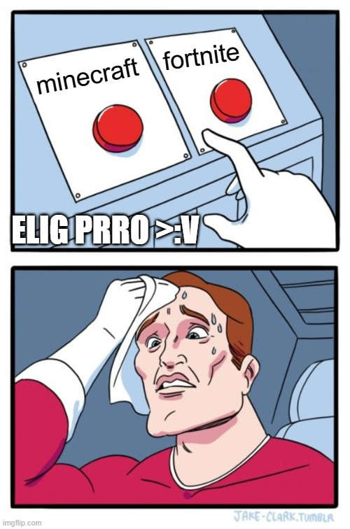 elige prro |  fortnite; minecraft; ELIG PRRO >:V | image tagged in memes,two buttons | made w/ Imgflip meme maker