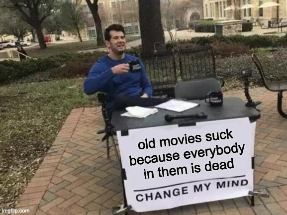 Change My Mind |  old movies suck because everybody in them is dead | image tagged in memes,change my mind,movies,dead | made w/ Imgflip meme maker