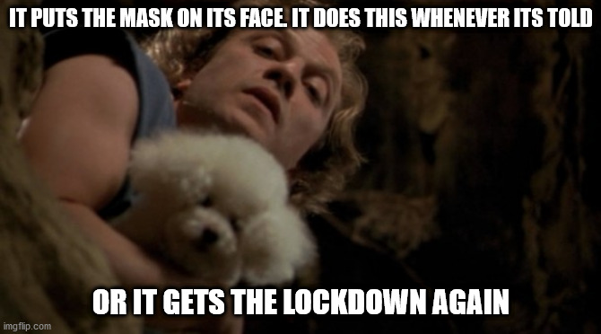 Silence of the lambs lotion |  IT PUTS THE MASK ON ITS FACE. IT DOES THIS WHENEVER ITS TOLD; OR IT GETS THE LOCKDOWN AGAIN | image tagged in silence of the lambs lotion | made w/ Imgflip meme maker