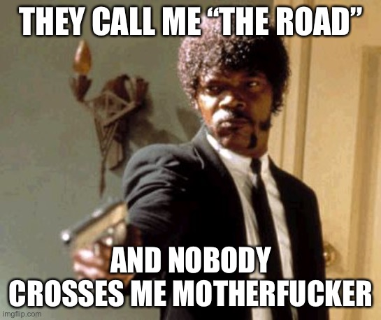 "Say That Again I Dare You Meme | THEY CALL ME ""THE ROAD"" AND NOBODY CROSSES ME MOTHERFUCKER 