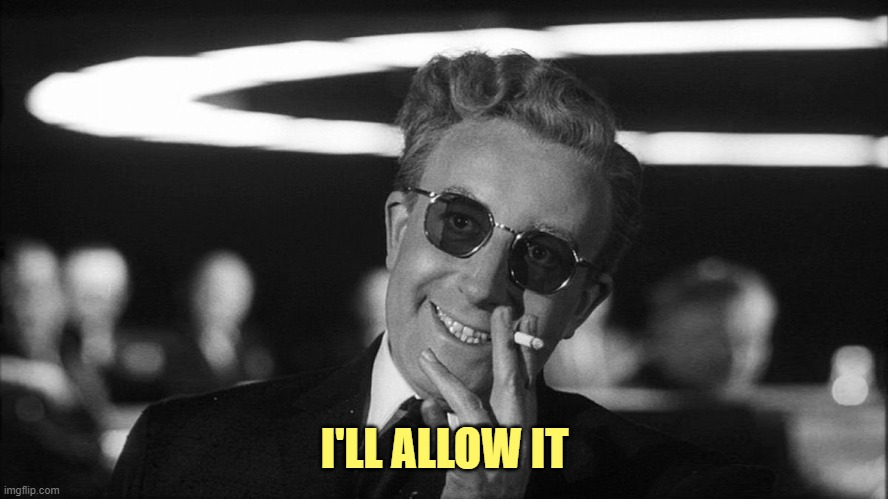 Doctor Strangelove says... | I'LL ALLOW IT | image tagged in doctor strangelove says | made w/ Imgflip meme maker