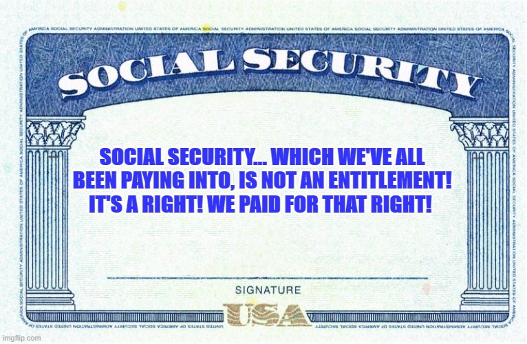 Social Security, is our right! |  SOCIAL SECURITY... WHICH WE'VE ALL BEEN PAYING INTO, IS NOT AN ENTITLEMENT! IT'S A RIGHT! WE PAID FOR THAT RIGHT! | image tagged in politics | made w/ Imgflip meme maker