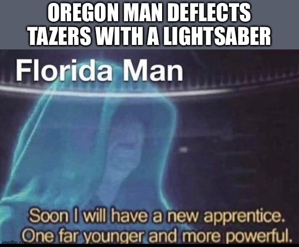 OREGON MAN DEFLECTS TAZERS WITH A LIGHTSABER | image tagged in emperor palpatine | made w/ Imgflip meme maker