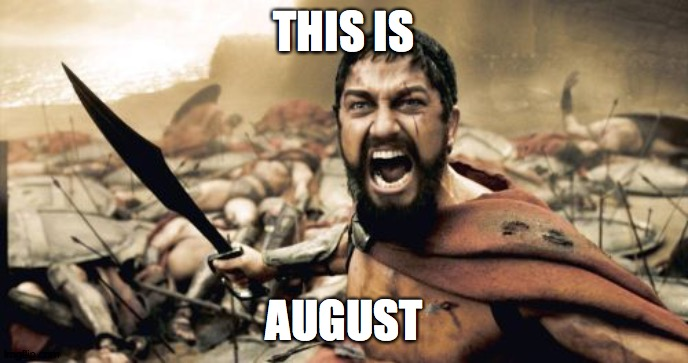 Welcome to August everybody! |  THIS IS; AUGUST | image tagged in memes,sparta leonidas,august | made w/ Imgflip meme maker