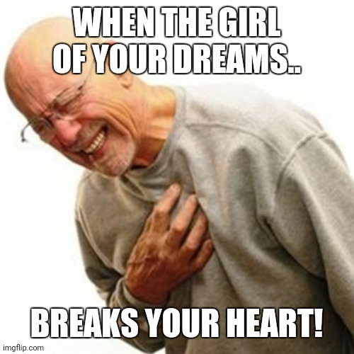 Right In The Childhood |  WHEN THE GIRL OF YOUR DREAMS.. BREAKS YOUR HEART! | image tagged in memes,right in the childhood | made w/ Imgflip meme maker