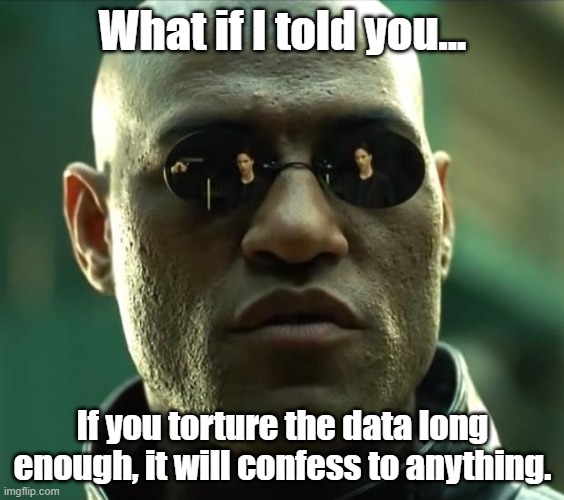 If you torture the data long enough, it will confess to anything |  What if I told you... If you torture the data long enough, it will confess to anything. | image tagged in morpheus | made w/ Imgflip meme maker