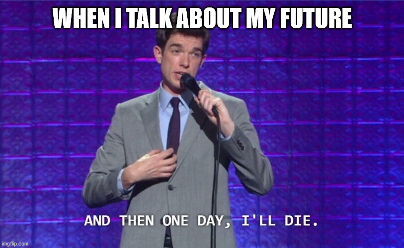 When I think about my future | WHEN I TALK ABOUT MY FUTURE | image tagged in and then one day i'll die | made w/ Imgflip meme maker
