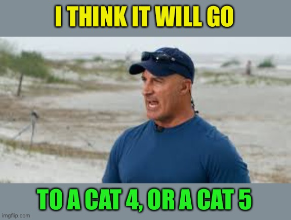 jim cantore | I THINK IT WILL GO TO A CAT 4, OR A CAT 5 | image tagged in jim cantore | made w/ Imgflip meme maker