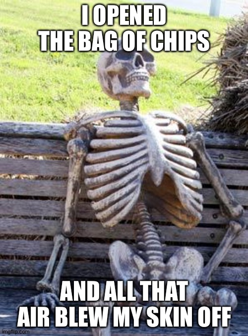Waiting Skeleton Meme | I OPENED THE BAG OF CHIPS AND ALL THAT AIR BLEW MY SKIN OFF | image tagged in memes,waiting skeleton | made w/ Imgflip meme maker