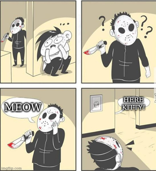 jason |  HERE KITTY! MEOW | image tagged in jason | made w/ Imgflip meme maker