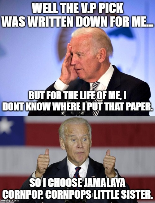 IT'S OFFICIAL JAMALAYA CORNPOP IS BIDENS RUNNING MATE. |  WELL THE V.P PICK WAS WRITTEN DOWN FOR ME... BUT FOR THE LIFE OF ME, I DONT KNOW WHERE I PUT THAT PAPER. SO I CHOOSE JAMALAYA CORNPOP. CORNPOPS LITTLE SISTER. | image tagged in joe biden,creepy joe biden,joe fingers,riden with biden 2020,jamalaya cornpop,4th in iowa | made w/ Imgflip meme maker