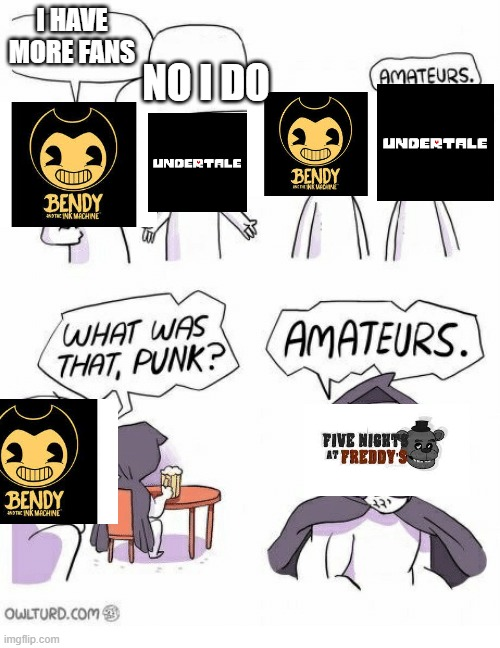 Who has more fans? |  I HAVE MORE FANS; NO I DO | image tagged in ametures,fnaf,bendy and the ink machine,undertale | made w/ Imgflip meme maker