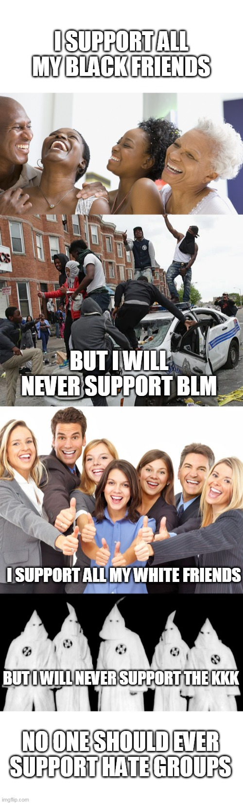 HATE GROUPS ARE A PROBLEM |  I SUPPORT ALL MY BLACK FRIENDS; BUT I WILL NEVER SUPPORT BLM; I SUPPORT ALL MY WHITE FRIENDS; BUT I WILL NEVER SUPPORT THE KKK; NO ONE SHOULD EVER SUPPORT HATE GROUPS | image tagged in kkk,white people,black people laughing,blm | made w/ Imgflip meme maker