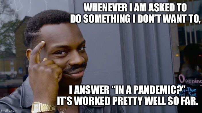 "Tip of the day |  WHENEVER I AM ASKED TO DO SOMETHING I DON'T WANT TO, I ANSWER ""IN A PANDEMIC?""  IT'S WORKED PRETTY WELL SO FAR. 