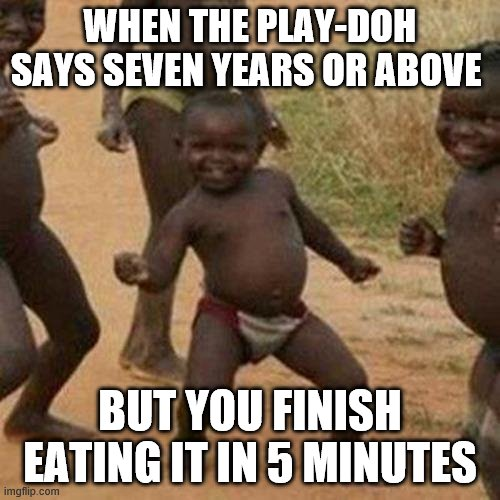 Third World Success Kid |  WHEN THE PLAY-DOH SAYS SEVEN YEARS OR ABOVE; BUT YOU FINISH EATING IT IN 5 MINUTES | image tagged in memes,third world success kid | made w/ Imgflip meme maker