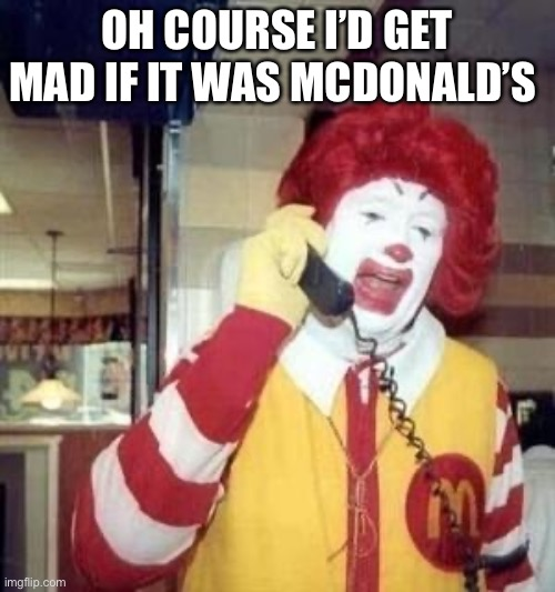 Ronald McDonald Temp | OH COURSE I'D GET MAD IF IT WAS MCDONALD'S | image tagged in ronald mcdonald temp | made w/ Imgflip meme maker