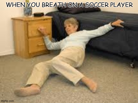 Help I've fallen in a K-hole and can't get up |  WHEN YOU BREATH ON A SOCCER PLAYER | image tagged in help i've fallen in a k-hole and can't get up,memes | made w/ Imgflip meme maker
