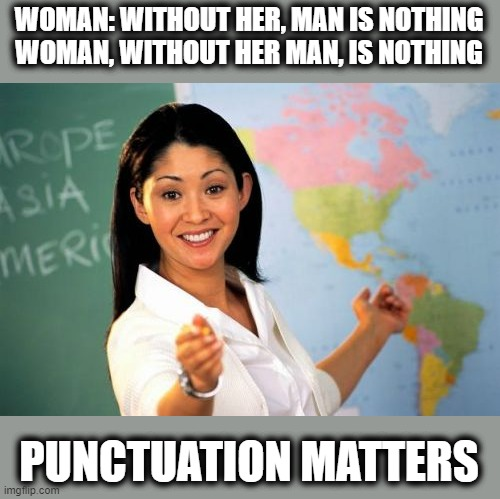 Helpful High School Teacher |  WOMAN: WITHOUT HER, MAN IS NOTHING WOMAN, WITHOUT HER MAN, IS NOTHING; PUNCTUATION MATTERS | image tagged in memes,unhelpful high school teacher,punctuation,school,fun | made w/ Imgflip meme maker