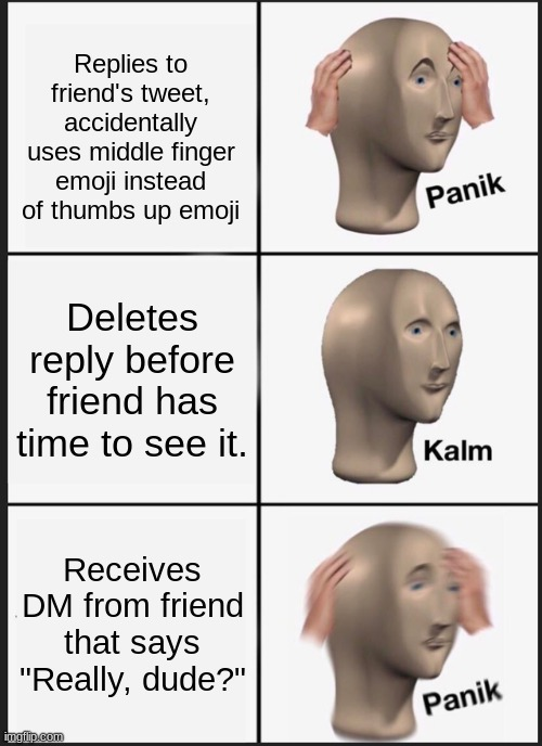 "*You have been blocked by this user* |  Replies to friend's tweet, accidentally uses middle finger emoji instead of thumbs up emoji; Deletes reply before friend has time to see it. Receives DM from friend that says ""Really, dude?"" 